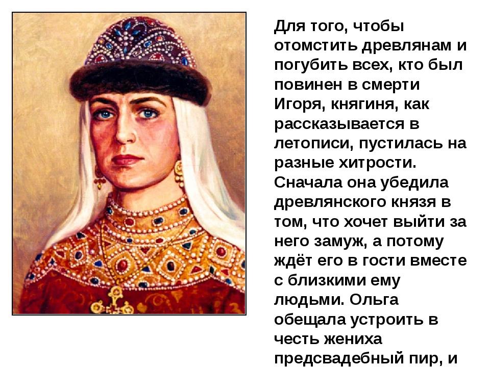 Для того, чтобы отомстить древлянам и погубить всех, кто был повинен в смерти...
