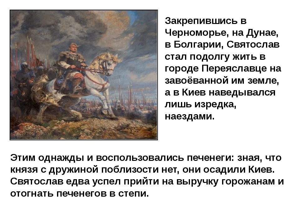 Закрепившись в Черноморье, на Дунае, в Болгарии, Святослав стал подолгу жить...