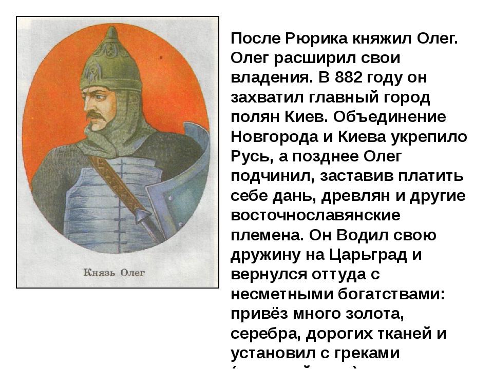После Рюрика княжил Олег. Олег расширил свои владения. В 882 году он захватил...