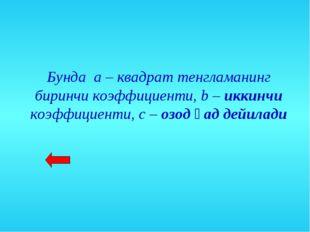Бунда а – квадрат тенгламанинг биринчи коэффициенти, b – иккинчи коэффициенти