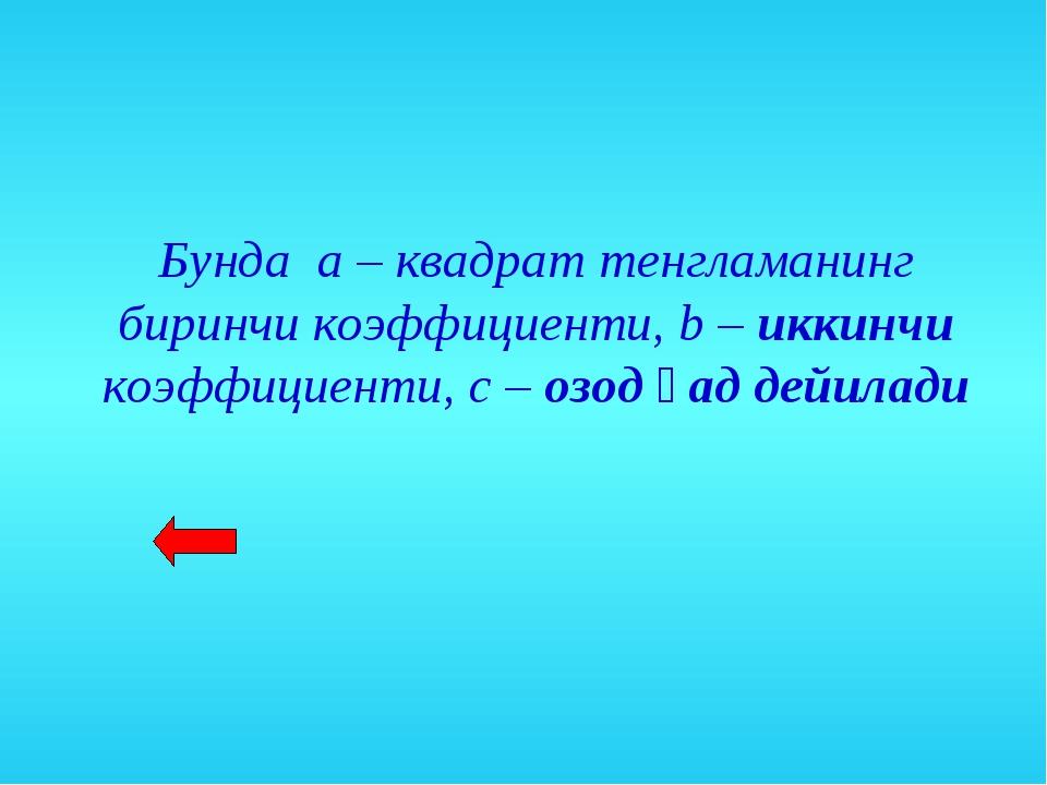 Бунда а – квадрат тенгламанинг биринчи коэффициенти, b – иккинчи коэффициенти...