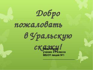 Добро пожаловать в Уральскую сказку! Подготовил ученик 4 г класса МБОУ лицей