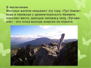 В заключении Местные жители называют эту гору «Пуп Земли» ведь в переводе с д