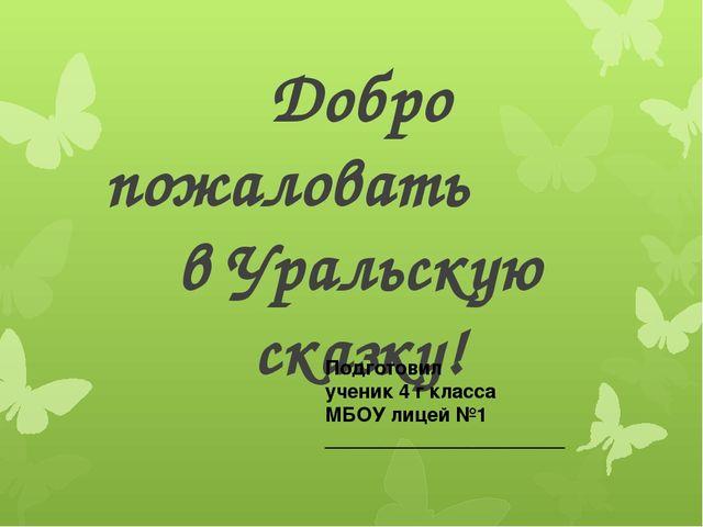 Добро пожаловать в Уральскую сказку! Подготовил ученик 4 г класса МБОУ лицей...