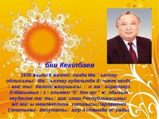 Әбіш Кекілбаев 1939 жылы 6 желтоқсанда Маңғыстау облысының Маңғыстау ауданынд