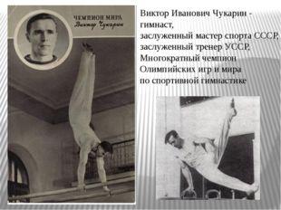 Виктор Иванович Чукарин -  гимнаст, заслуженный мастер спорта СССР, заслуже