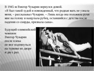 В 1945-м Виктор Чукарин вернулся домой. «Я был такой худой и изможденный, что