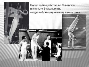 После войны работал во Львовском институте физкультуры, создал собственную шк