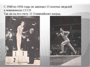 С 1948 по 1956 годы он завоевал 13 золотых медалей в чемпионатах СССР. Так же
