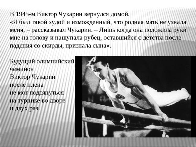 В 1945-м Виктор Чукарин вернулся домой. «Я был такой худой и изможденный, что...