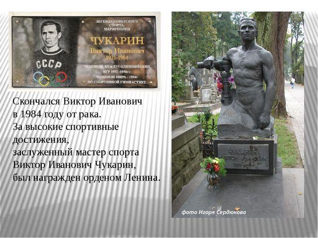 Скончался Виктор Иванович в 1984 году от рака. За высокие спортивные достиже...
