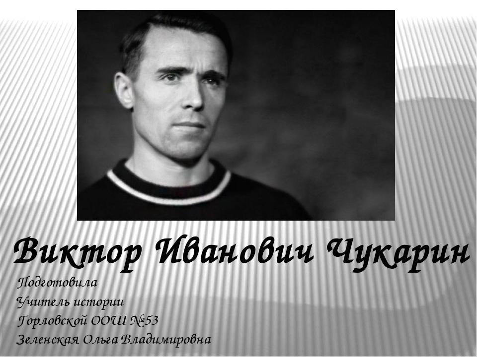 Виктор Иванович Чукарин Подготовила Учитель истории Горловской ООШ № 53 Зелен...