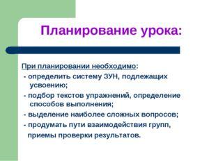 Планирование урока: При планировании необходимо: - определить систему ЗУН, по