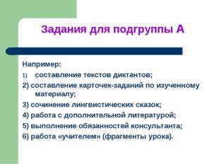 Задания для подгруппы А Например: составление текстов диктантов; 2) составлен