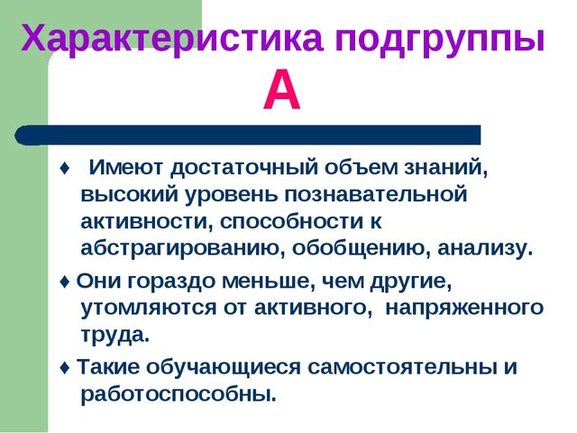 Характеристика подгруппы А ♦ Имеют достаточный объем знаний, высокий уровень...