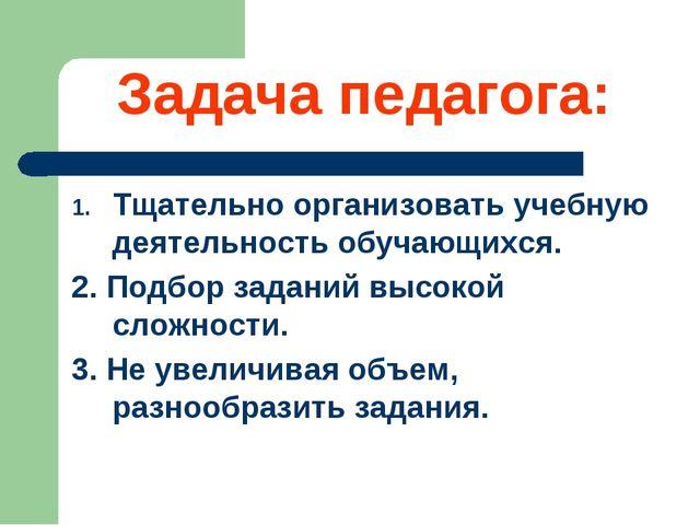 Задача педагога: Тщательно организовать учебную деятельность обучающихся. 2....