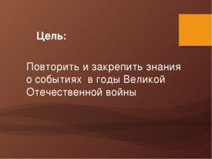 Цель: Повторить и закрепить знания о событиях в годы Великой Отечественной в