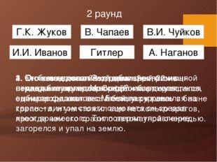 2 раунд Г.К. Жуков Гитлер А. Наганов И.И. Иванов В. Чапаев В.И. Чуйков 1. Он