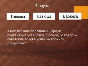 4 раунд Танюша Катюша Варюша 1.Как ласково прозвали в народе реактивные уста