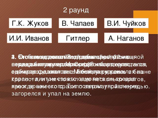 2 раунд Г.К. Жуков Гитлер А. Наганов И.И. Иванов В. Чапаев В.И. Чуйков 1. Он...