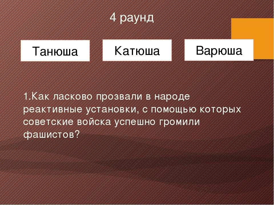 4 раунд Танюша Катюша Варюша 1.Как ласково прозвали в народе реактивные уста...