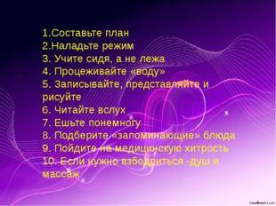 1.Составьте план 2.Наладьте режим 3. Учите сидя, а не лежа 4. Процеживайте «