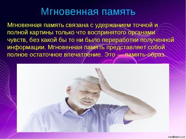 Мгновенная память Мгновенная память связана с удержанием точной и полной карт...