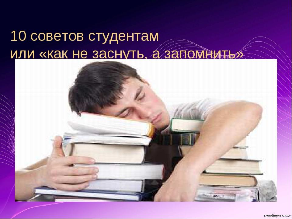 10 советов студентам или «как не заснуть, а запомнить»