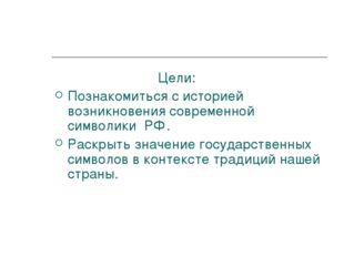 Цели: Познакомиться с историей возникновения современной символики РФ. Ра