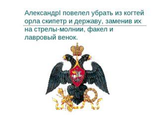 АлександрI повелел убрать из когтей орла скипетр и державу, заменив их на стр