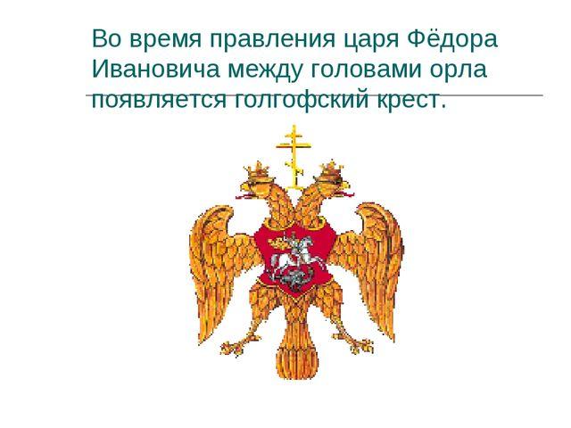 Во время правления царя Фёдора Ивановича между головами орла появляется голго...