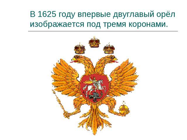 В 1625 году впервые двуглавый орёл изображается под тремя коронами.
