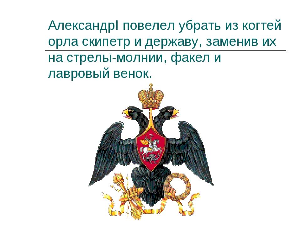 АлександрI повелел убрать из когтей орла скипетр и державу, заменив их на стр...