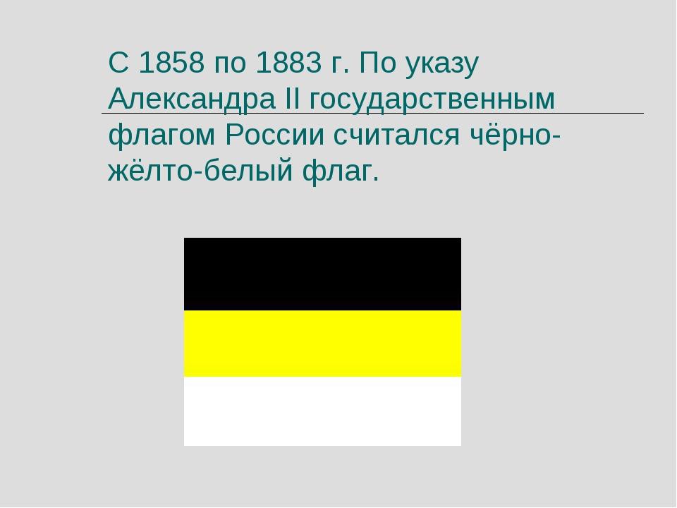 С 1858 по 1883 г. По указу Александра II государственным флагом России считал...