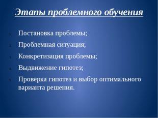Этапы проблемного обучения Постановка проблемы; Проблемная ситуация; Конкрети