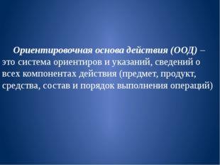 Ориентировочная основа действия (ООД) – это система ориентиров и указаний, с