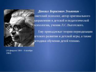 Даниил Борисович Эльконин - советскийпсихолог, автор оригинального направле