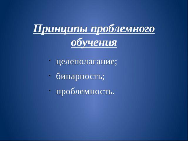 Принципы проблемного обучения целеполагание; бинарность; проблемность.