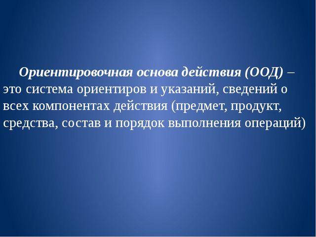 Ориентировочная основа действия (ООД) – это система ориентиров и указаний, с...