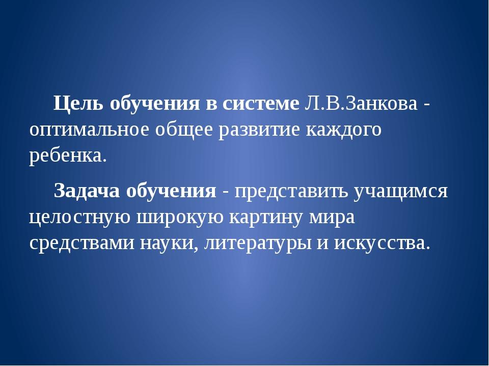 Цель обучения в системе Л.В.Занкова - оптимальное общее развитие каждого реб...