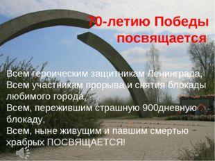 70-летию Победы посвящается Всем героическим защитникам Ленинграда, Всем уча