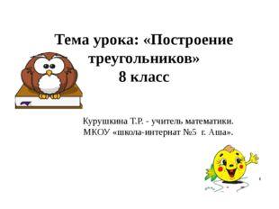 Тема урока: «Построение треугольников» 8 класс Курушкина Т.Р. - учитель матем