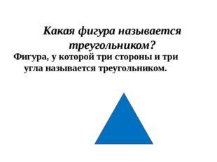 Какая фигура называется треугольником? Фигура, у которой три стороны и три уг
