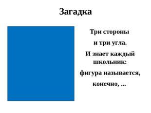 Загадка Три стороны и три угла. И знает каждый школьник: фигура называется, к