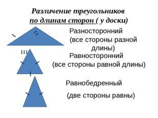 Различение треугольников по длинам сторон ( у доски) Разносторонний (все стор
