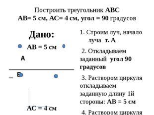 Построить треугольник АВС АВ= 5 см, АС= 4 см, угол = 90 градусов Дано: АВ = 5