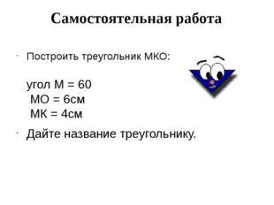 Самостоятельная работа Построить треугольник МКО: угол М = 60 МО = 6см МК = 4