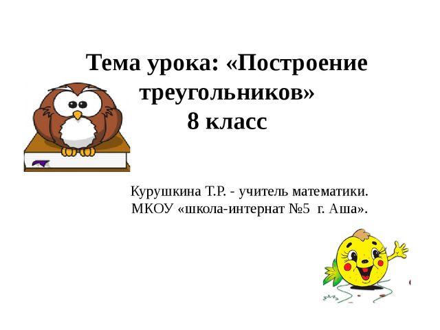 Тема урока: «Построение треугольников» 8 класс Курушкина Т.Р. - учитель матем...