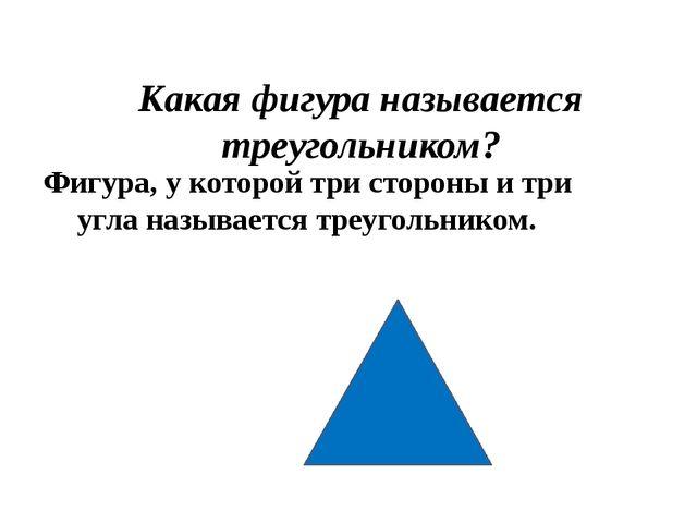 Какая фигура называется треугольником? Фигура, у которой три стороны и три уг...