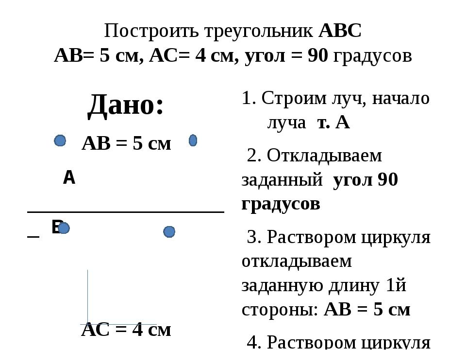 Построить треугольник АВС АВ= 5 см, АС= 4 см, угол = 90 градусов Дано: АВ = 5...